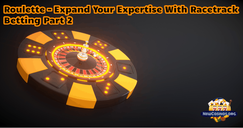 Roulette – Expand Your Expertise with Racetrack Betting Pt. 2