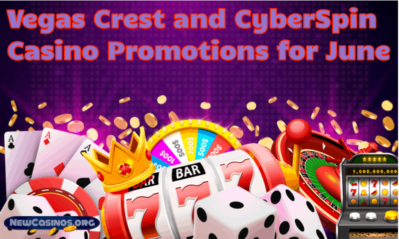 Vegas Crest and CyberSpins Casino Promotions for June